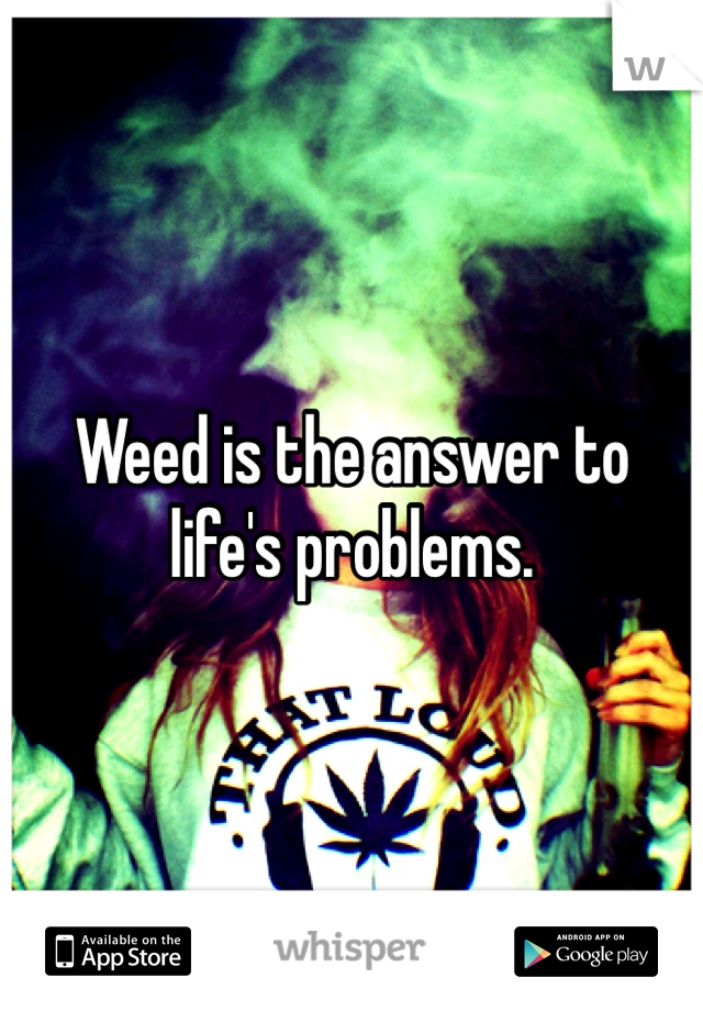 Weed is the answer to life's problems.