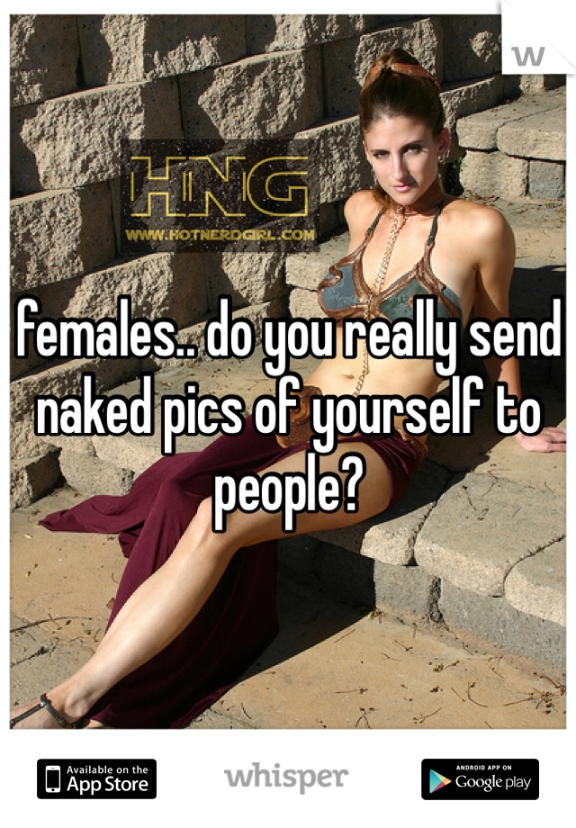 females.. do you really send naked pics of yourself to people?
