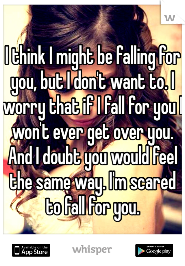I think I might be falling for you, but I don't want to. I worry that if I fall for you I won't ever get over you. And I doubt you would feel the same way. I'm scared to fall for you.