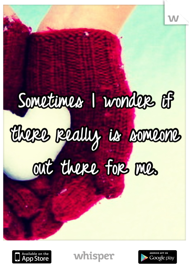 Sometimes I wonder if there really is someone out there for me.