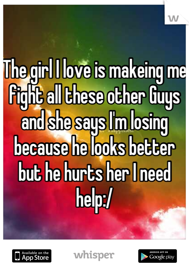 The girl I love is makeing me fight all these other Guys and she says I'm losing because he looks better but he hurts her I need help:/