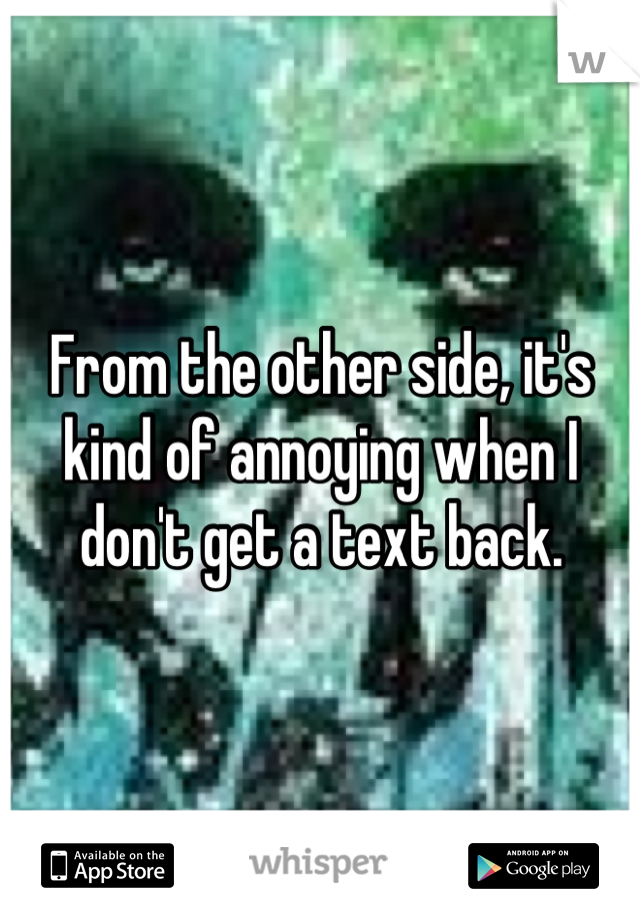 From the other side, it's kind of annoying when I don't get a text back.