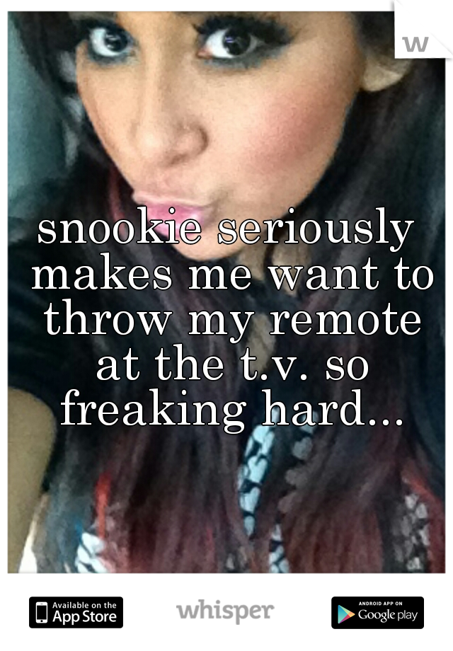 snookie seriously makes me want to throw my remote at the t.v. so freaking hard...