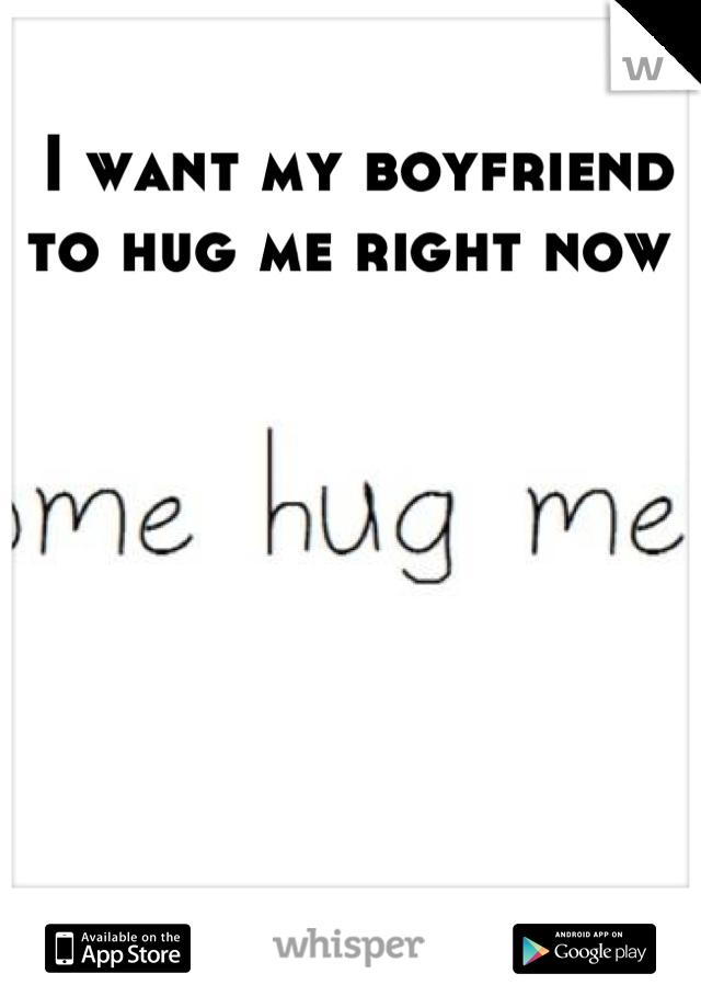 I want my boyfriend to hug me right now
