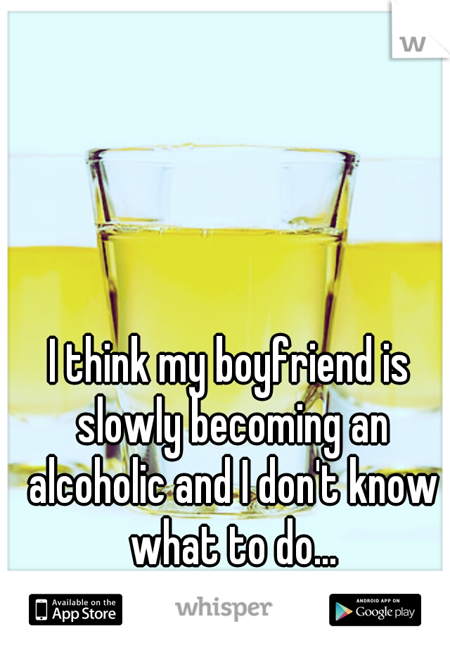 I think my boyfriend is slowly becoming an alcoholic and I don't know what to do...