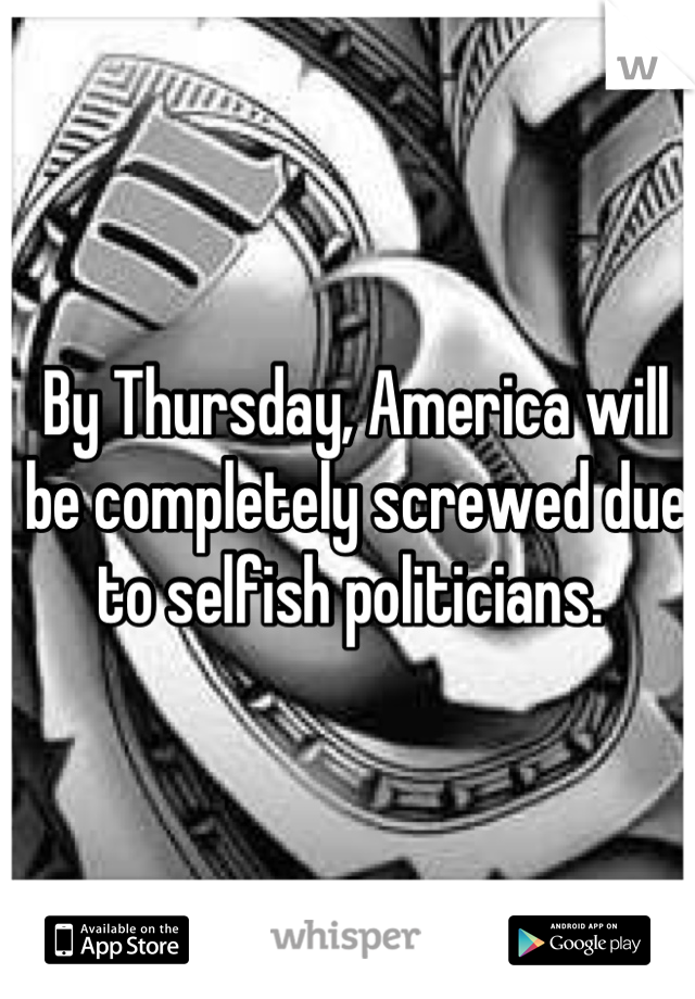 By Thursday, America will be completely screwed due to selfish politicians.
