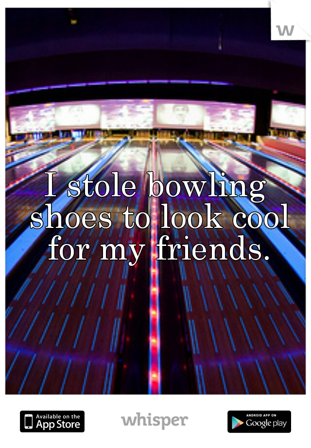 I stole bowling shoes to look cool for my friends.