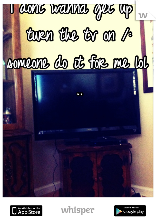 I dont wanna get up & turn the tv on /: someone do it for me lol ..