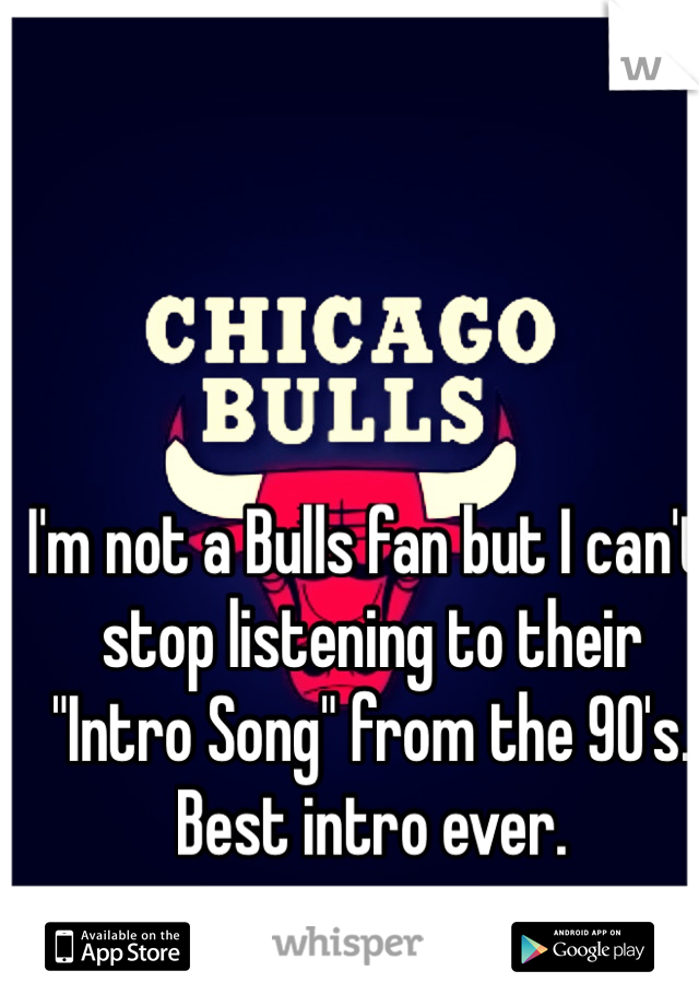"""I'm not a Bulls fan but I can't stop listening to their """"Intro Song"""" from the 90's. Best intro ever."""
