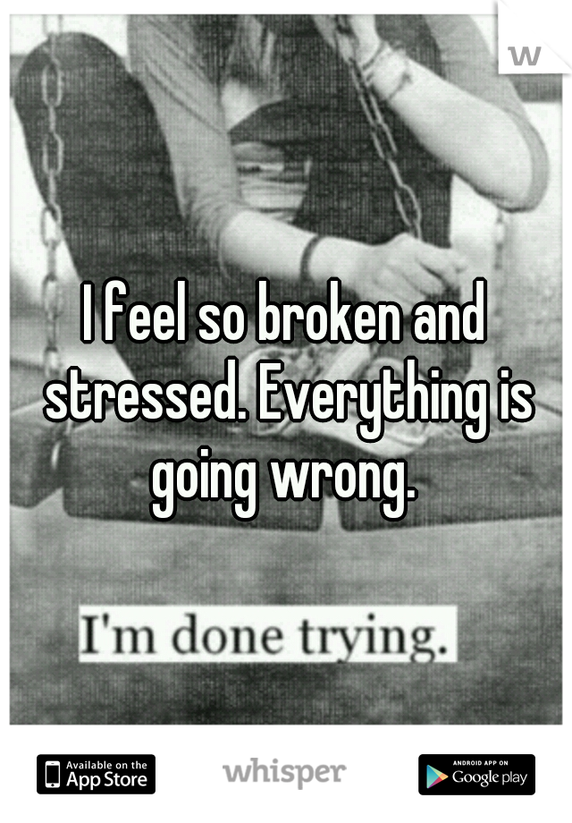I feel so broken and stressed. Everything is going wrong.