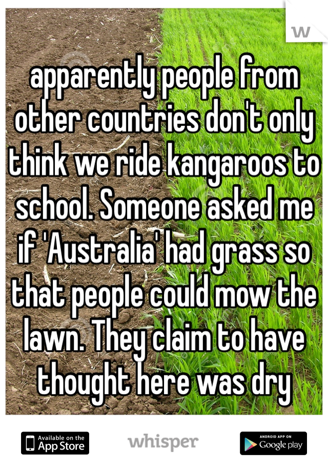 apparently people from other countries don't only think we ride kangaroos to school. Someone asked me if 'Australia' had grass so that people could mow the lawn. They claim to have thought here was dry