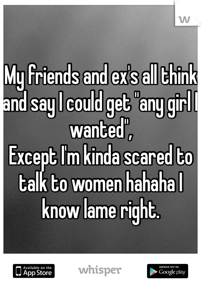 "My friends and ex's all think and say I could get ""any girl I wanted"", Except I'm kinda scared to talk to women hahaha I know lame right."
