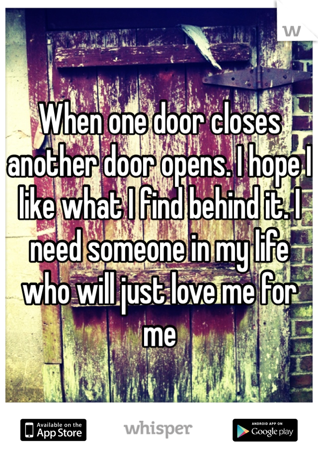 When one door closes another door opens. I hope I like what I find behind it. I need someone in my life who will just love me for me