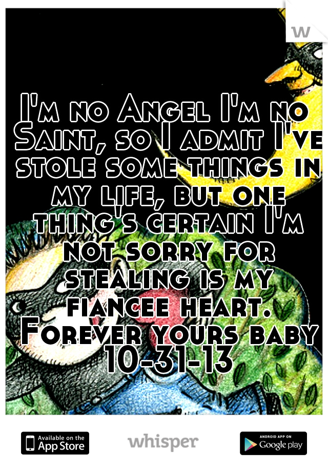 I'm no Angel I'm no Saint, so I admit I've stole some things in my life, but one thing's certain I'm not sorry for stealing is my fiancee heart. Forever yours baby 10-31-13