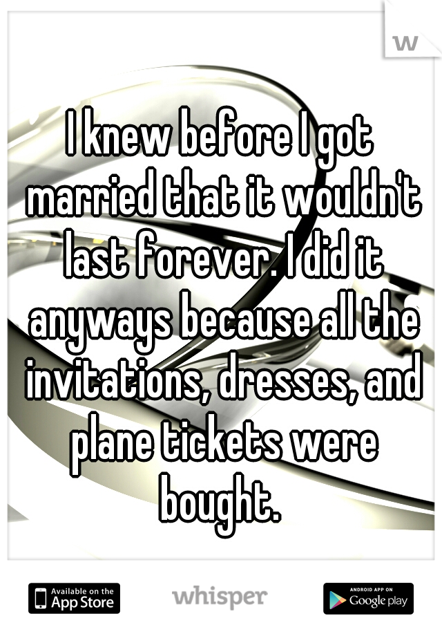 I knew before I got married that it wouldn't last forever. I did it anyways because all the invitations, dresses, and plane tickets were bought.