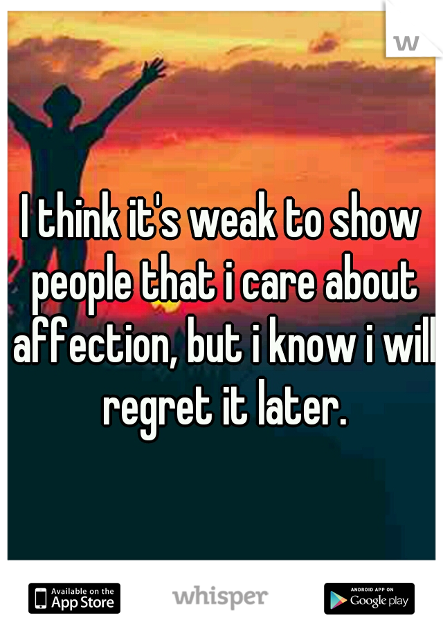 I think it's weak to show people that i care about affection, but i know i will regret it later.