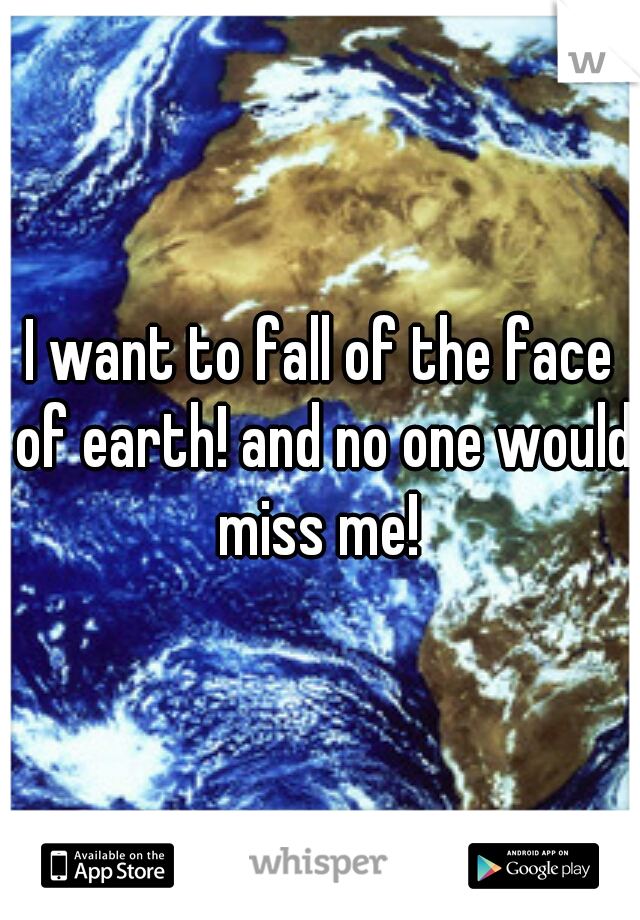 I want to fall of the face of earth! and no one would miss me!