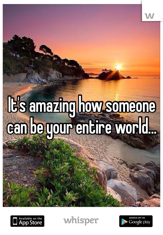 It's amazing how someone can be your entire world...
