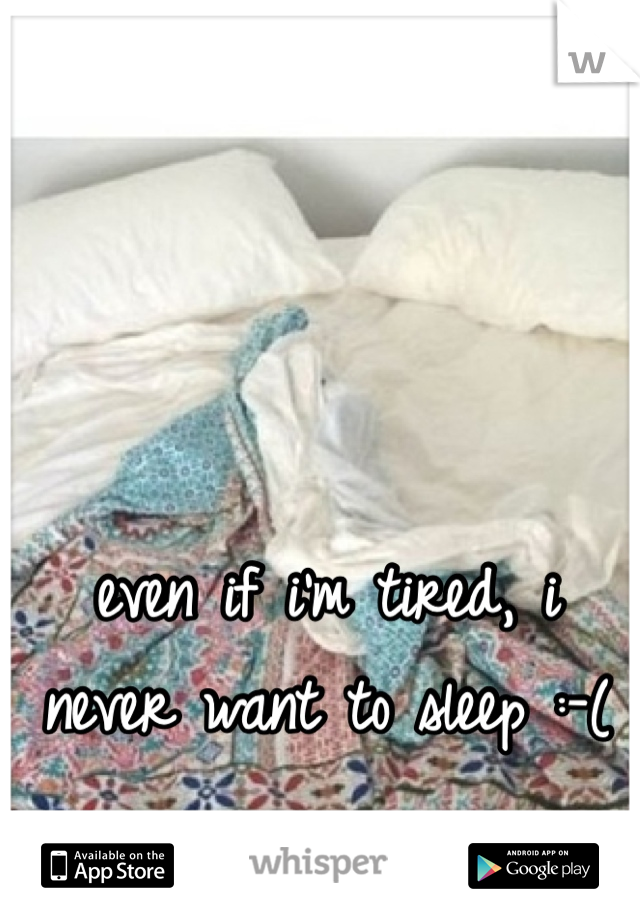 even if i'm tired, i never want to sleep :-(