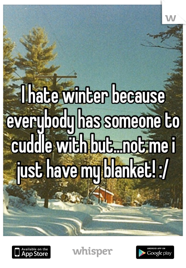 I hate winter because everybody has someone to cuddle with but...not me i just have my blanket! :/