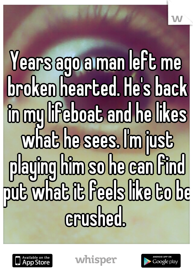 Years ago a man left me broken hearted. He's back in my lifeboat and he likes what he sees. I'm just playing him so he can find put what it feels like to be crushed.