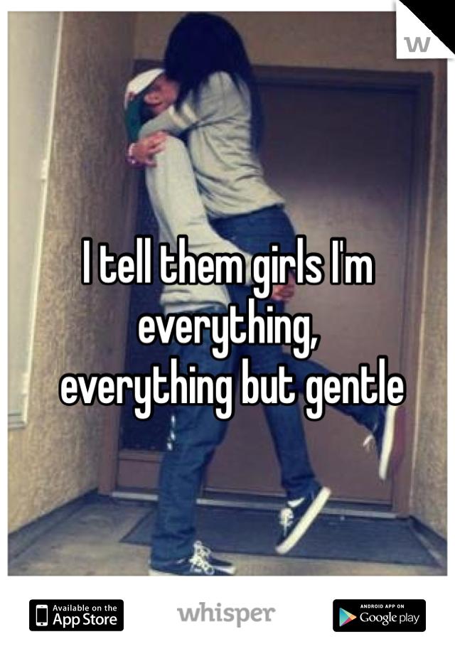 I tell them girls I'm everything,  everything but gentle
