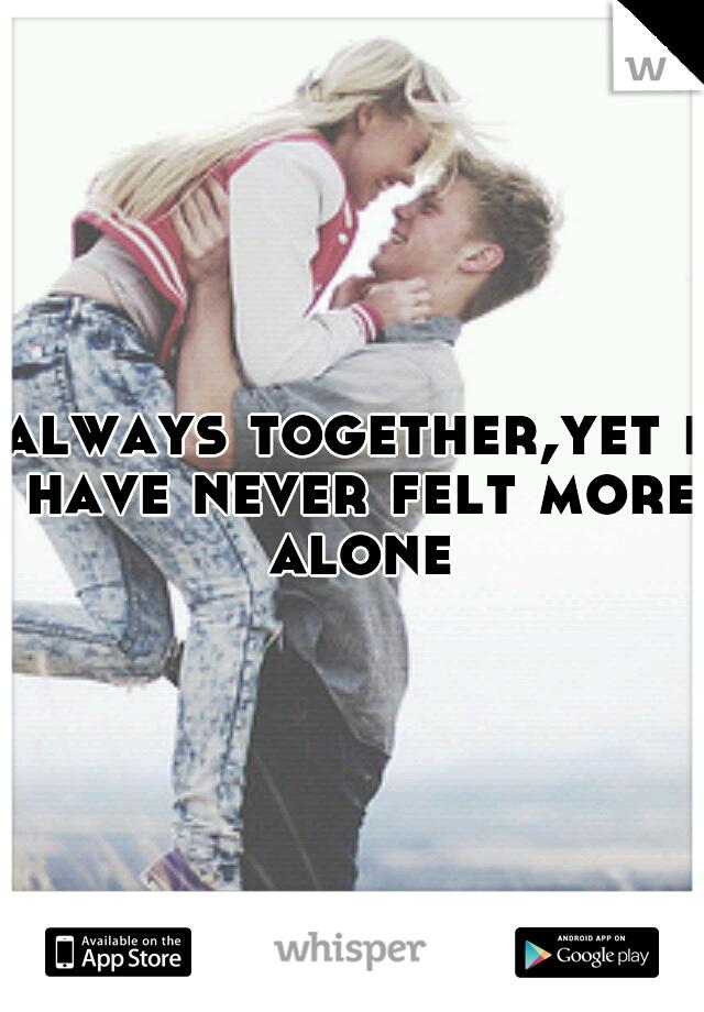 always together,yet i have never felt more alone