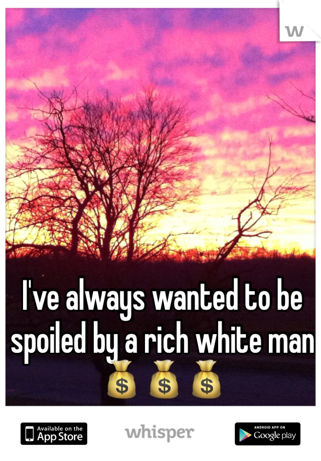 I've always wanted to be spoiled by a rich white man 💰💰💰