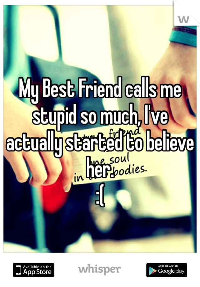 My Best Friend calls me stupid so much, I've actually started to believe her.  :(