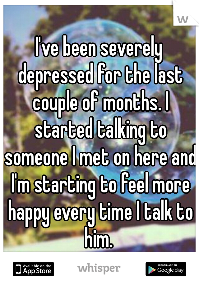I've been severely depressed for the last couple of months. I started talking to someone I met on here and I'm starting to feel more happy every time I talk to him.