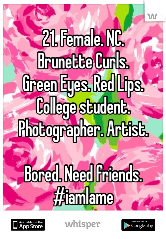 21. Female. NC.  Brunette Curls.  Green Eyes. Red Lips. College student. Photographer. Artist.   Bored. Need friends.  #iamlame