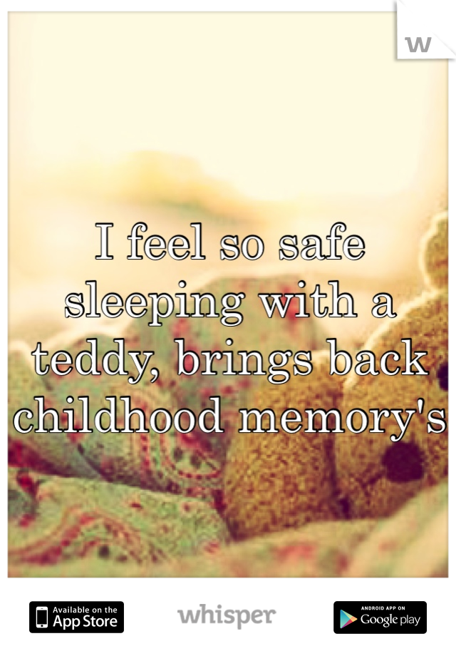 I feel so safe sleeping with a teddy, brings back childhood memory's