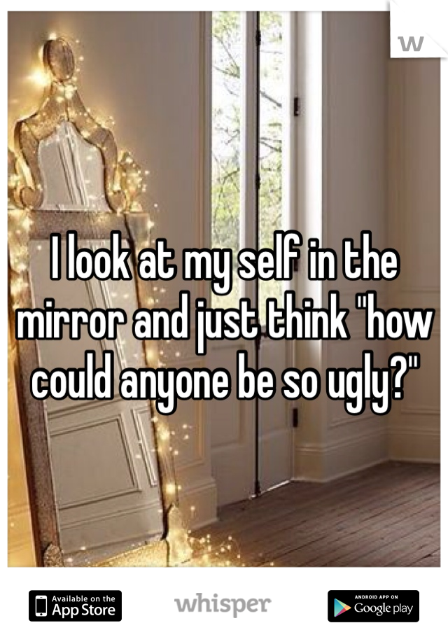 """I look at my self in the mirror and just think """"how could anyone be so ugly?"""""""