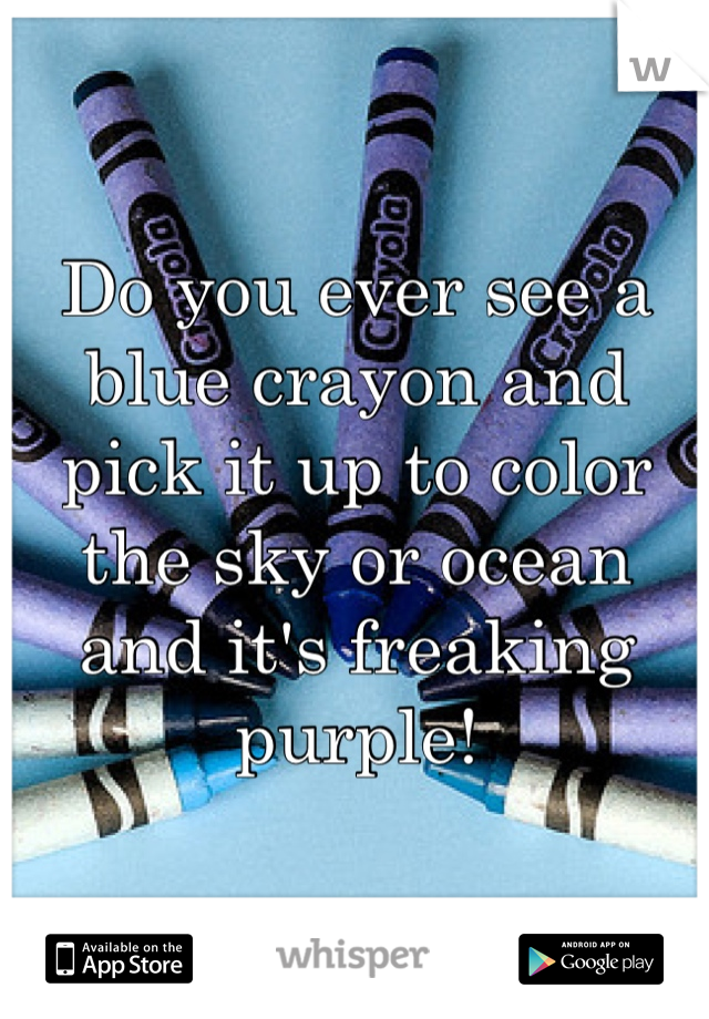Do you ever see a blue crayon and pick it up to color the sky or ocean and it's freaking purple!