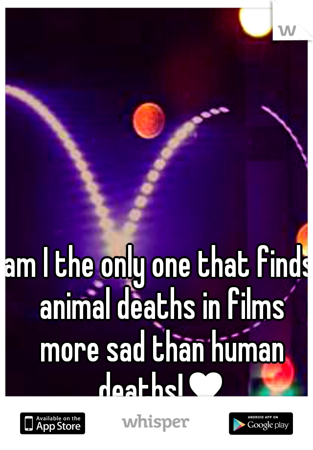am I the only one that finds animal deaths in films more sad than human deaths!♥