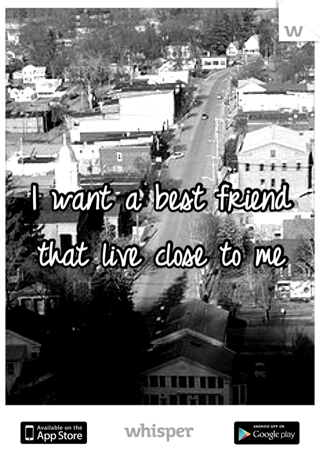 I want a best friend that live close to me