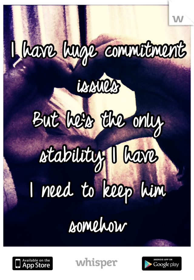 I have huge commitment issues  But he's the only stability I have I need to keep him somehow