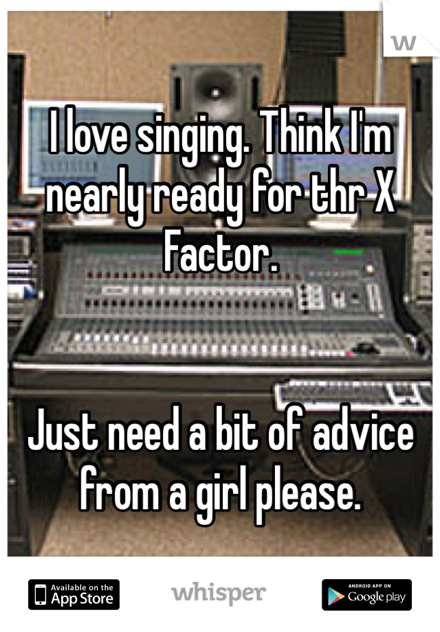 I love singing. Think I'm nearly ready for thr X Factor.    Just need a bit of advice from a girl please.