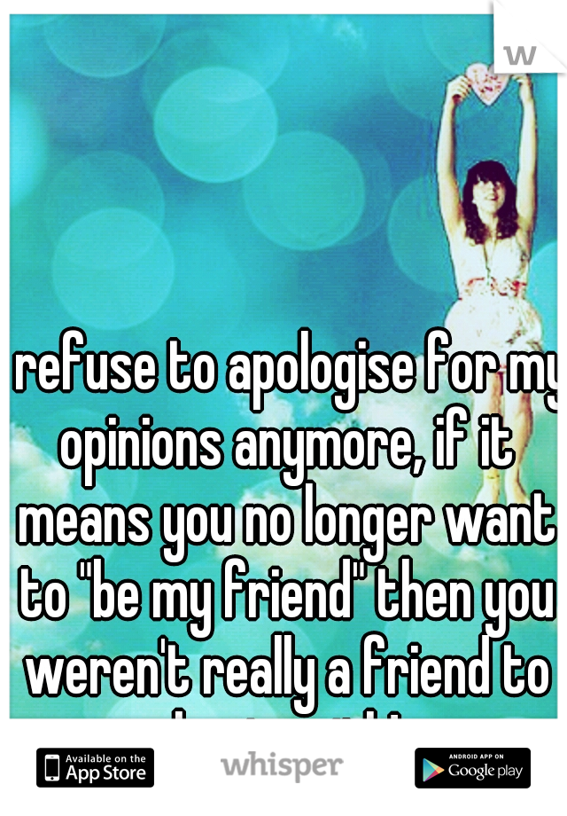 """I refuse to apologise for my opinions anymore, if it means you no longer want to """"be my friend"""" then you weren't really a friend to begin with!"""