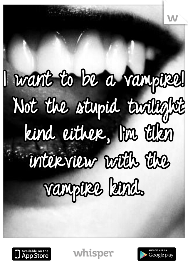 I want to be a vampire! Not the stupid twilight kind either, I'm tlkn interview with the vampire kind.