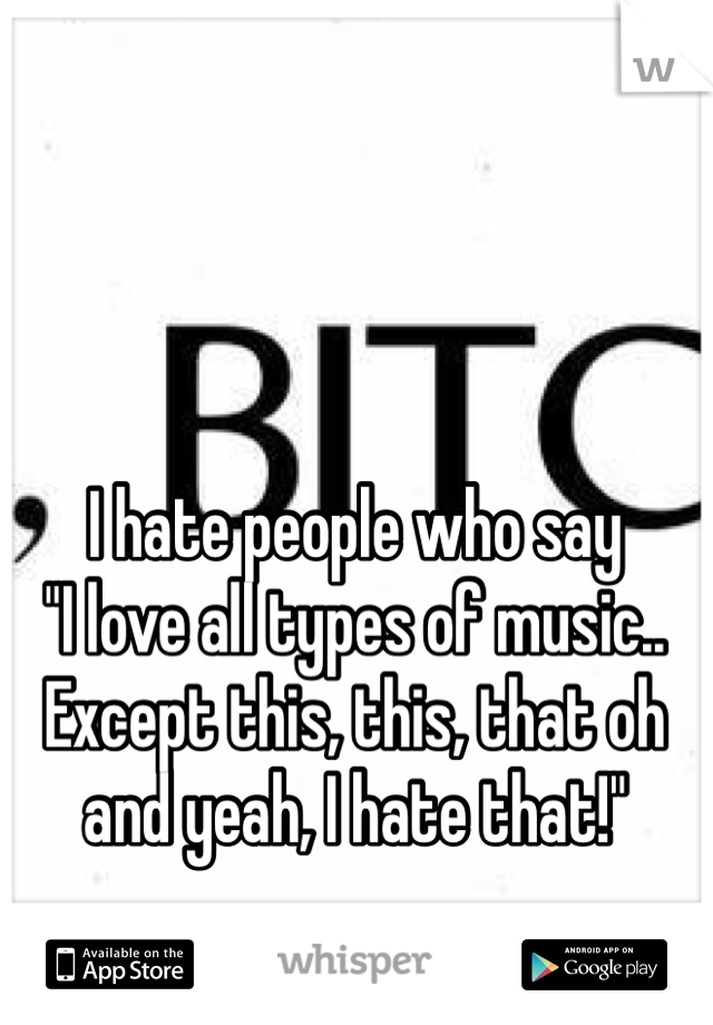 """I hate people who say """"I love all types of music.. Except this, this, that oh and yeah, I hate that!"""""""