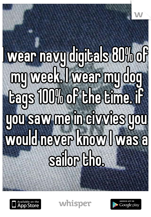 I wear navy digitals 80% of my week. I wear my dog tags 100% of the time. if you saw me in civvies you would never know I was a sailor tho.