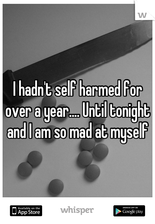 I hadn't self harmed for over a year.... Until tonight and I am so mad at myself