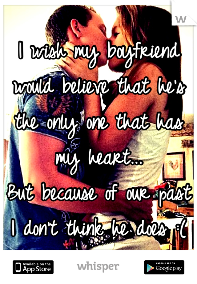 I wish my boyfriend would believe that he's the only one that has my heart... But because of our past I don't think he does :(