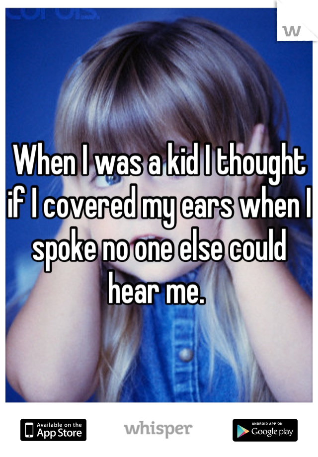 When I was a kid I thought if I covered my ears when I spoke no one else could hear me.