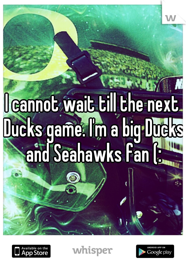 I cannot wait till the next Ducks game. I'm a big Ducks and Seahawks fan (: