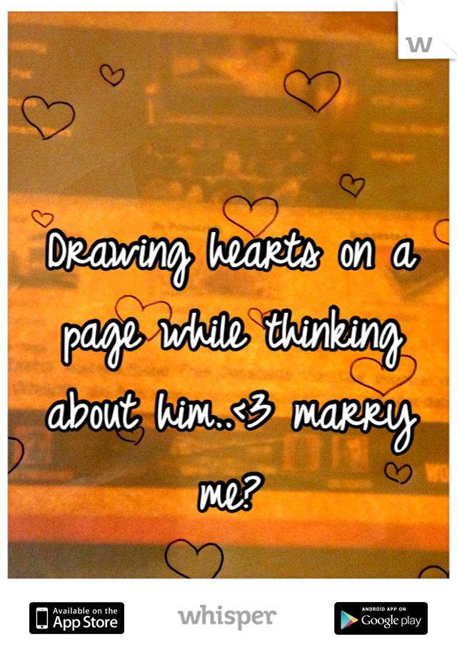 Drawing hearts on a page while thinking about him..<3 marry me?
