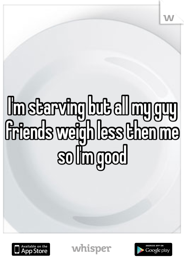 I'm starving but all my guy friends weigh less then me so I'm good