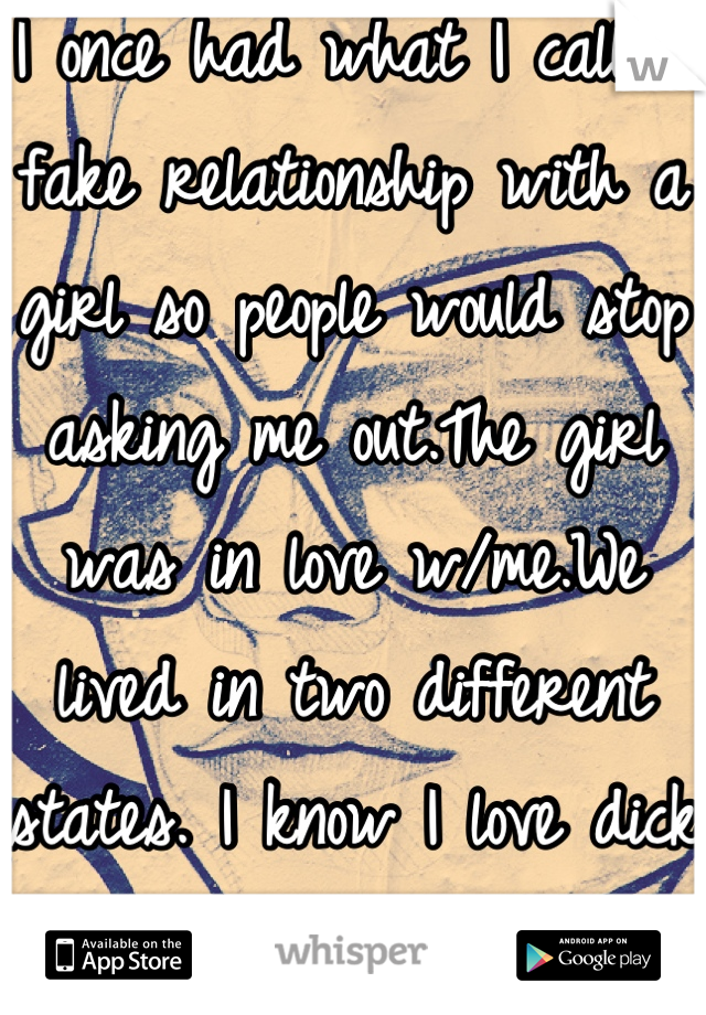 I once had what I call a fake relationship with a girl so people would stop asking me out.The girl was in love w/me.We lived in two different states. I know I love dick not Virgina, so it ended w/us