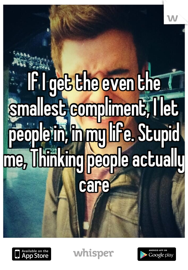 If I get the even the smallest compliment, I let people in, in my life. Stupid me, Thinking people actually care